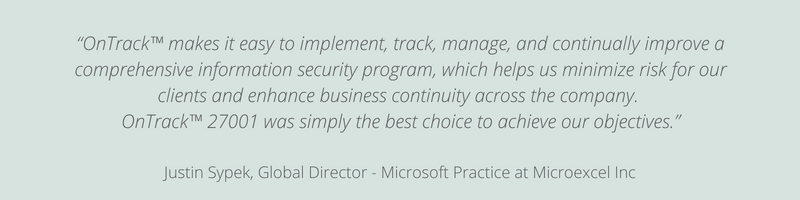"""OnTrack™ makes it easy to implement, track, manage, and continually improve a comprehensive information security program, which helps us minimize risk for our clients and enhance business continuity across the company. OnTrack™ 27001 was simply the best choice to achieve our objectives."""