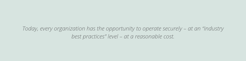 """Today, every organization has the opportunity to operate securely – at an """"industry best practices"""" level – at a reasonable cost."""