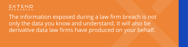 The information exposed during a law firm breach is not only the data you know and understand. It will also be derivative data law firms have produced on your behalf.