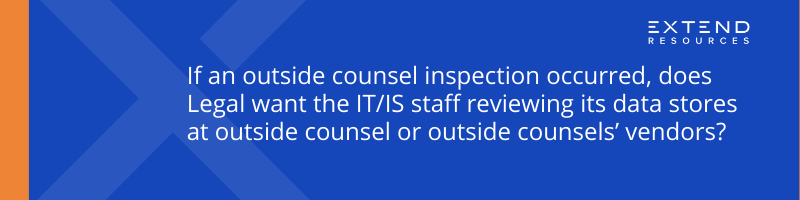 If an outside counsel inspection occurred, does Legal want the IT/IS staff reviewing its data stores at outside counsel or outside counsels' vendors?