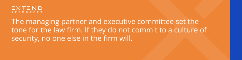 The managing partner and executive committee set the tone for the law firm. If they do not commit to a culture of security, no one else in the firm will.