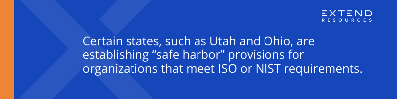"""Certain states, such as Utah and Ohio, are establishing """"safe harbor"""" provisions for organizations that meet ISO or NIST requirements."""
