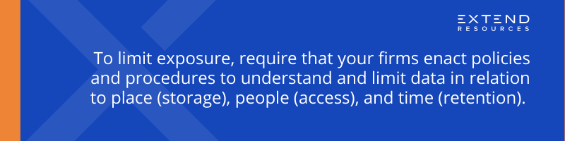 To limit exposure, require that your firms enact policies and procedures to understand and limit data in relation to place (storage), people (access), and time (retention).